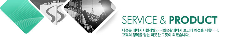 SERVICE&PRODUCT, Daesung Group is doing its best to develop energy resources and provide the nation width energy for living. Daesung will bring happiness into their lives.