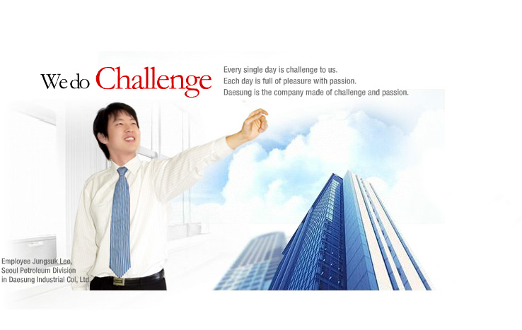 We do Challenge, Every single day is challenge to us. Each day is full of pleasure width passion. Daesung is the company made of challenge and passion. Employee Jungsuk Lee, Seoul Petroleum Division in Daesung Industrial Col,Ltd.